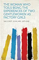 The Woman Who Toils: Being the Experiences of Two Gentlewomen as Factory Girls