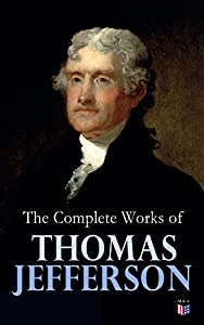 The Complete Works of Thomas Jefferson: Autobiography, Correspondence, Reports, Messages, Speeches and Other Official and Private Writings