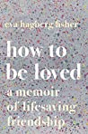 Book cover for How to Be Loved: A Memoir of Lifesaving Friendship