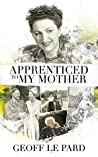 Apprenticed To My Mother: A Memoir Of Barbara Le Pard 2005 to 2010