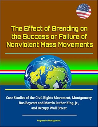 The Effect of Branding on the Success or Failure of Nonviolent Mass Movements - Case Studies of the Civil Rights Movement, Montgomery Bus Boycott and Martin Luther King, Jr., and Occupy Wall Street