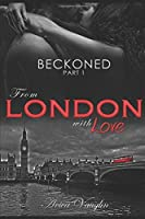 BECKONED, Part 1: From London with Love