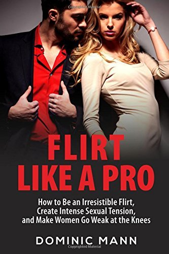 Flirt Like a Pro: How to Be an Irresistible Flirt, Create Intense Sexual Tension, and Make Women Go Weak at the Knees
