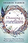 Choosing to Be a Medium: Experience & Share the Healing Wonder of Spirit Communication