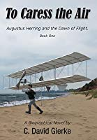 To Caress the Air: Augustus Herring and the Dawn of Flight. Book One.