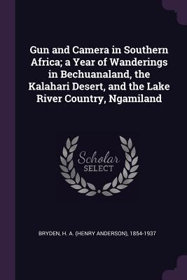 Gun and Camera in Southern Africa; A Year of Wanderings in Bechuanaland, the Kalahari Desert, and the Lake River Country, Ngamiland