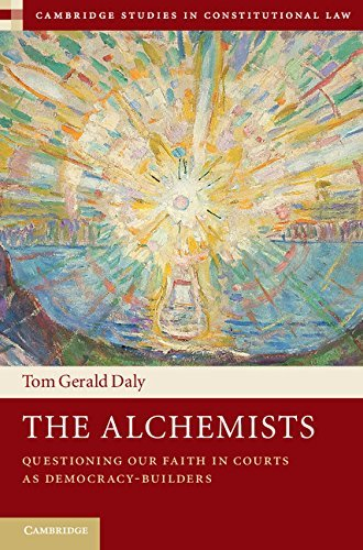 The Alchemists Questioning our Faith in Courts as Democracy-Builders (Cambridge Studies in Constitutional Law)