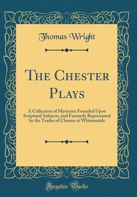 The Chester Plays: A Collection of Mysteries Founded Upon Scriptural Subjects, and Formerly Represented  by  the Trades of Chestee at Whitsuntide by Thomas Wright