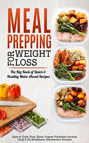Meal Prepping For Weight Loss The Big Book Of Quick Healthy Make Ahead Recipes Easy To Cook Prep Store Freeze Packable Lunches Grab Go Breakfasts Wholesome Dinners By Maple