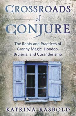 Crossroads of Conjure: The Roots and Practices of Granny Magic, Hoodoo, Brujer�a, and Curanderismo