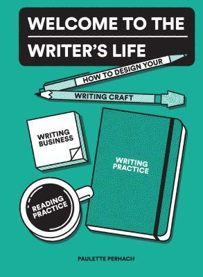 Welcome to the Writer's Life: How to Design Your Writing Craft, Writing Business, Writing Practice, and Reading Practice