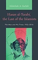 Hasan Al-Turabi, the Last of the Islamists: The Man and His Times 1932-2016