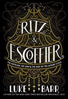 Ritz & Escoffier: The Hotelier, the Chef, and the Rise of the Leisure Class