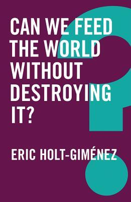 Can We Feed the World Without Destroying It? Eric Holt-Gimaenez
