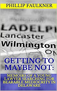 Getting to Maybe Not: Memoirs of a Young Lawyer Searching for Bearable Mediocrity in Delaware