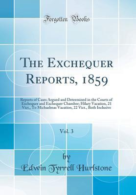 The Exchequer Reports, 1859, Vol. 3: Reports of Cases Argued and Determined in the Courts of Exchequer and Exchequer Chamber; Hilary Vacation, 21 Vict., to Michaelmas Vacation, 22 Vict., Both Inclusive (Classic Reprint)