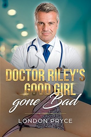 Doctor Riley's Good Girl Gone Bad (Doctor Sex Exam, Doctor Sex Play, Doctor/Patient Romance, Older Man Younger Woman, Taboo Book 1)