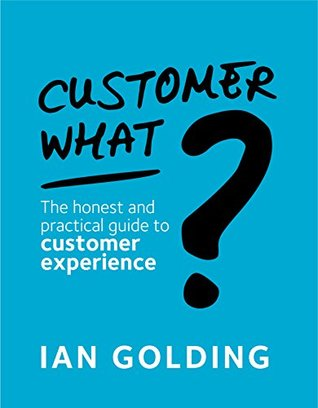 Customer What?: The honest and practical guide to customer experience