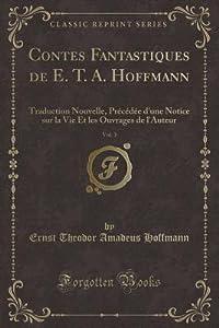 Contes Fantastiques de E. T. A. Hoffmann, Vol. 3: Traduction Nouvelle, Pr�c�d�e d'Une Notice Sur La Vie Et Les Ouvrages de l'Auteur