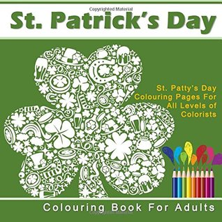 St. Patrick's Day Colouring Book for Adults: The Saint Patrick Day Anti Stress Coloring Book for Adults with Irish and St. Patty's Day Themes (Anti Release Your Anger and Relax with Colouring)