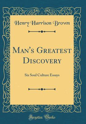 Man's Greatest Discovery: Six Soul Culture Essays (Classic Reprint)