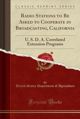 Radio Stations to Be Asked to Cooperate in Broadcasting, California: U. S. D. A. Correlated Extension Programs (Classic Reprint)