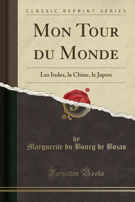 Mon Tour Du Monde: Les Indes, La Chine, Le Japon  by  Marguerite Du Bourg de Bozas