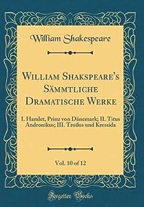 I. Hamlet, Prinz Von Dänemark; II. Titus Andronikus; III. Troilus Und Kressida (Sämmtliche Dramatische Werke, Vol. 10 of 12)