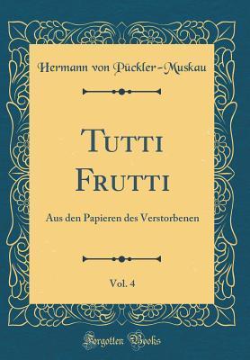 Tutti Frutti, Vol. 4: Aus Den Papieren Des Verstorbenen Hermann von Pückler-Muskau