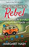 The Retirement Rebel: How to get your life to work, when you don't have to (Hippie at Heart Self-Help Series Book 3)