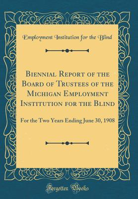 Biennial Report of the Board of Trustees of the Michigan Employment Institution for the Blind: For the Two Years Ending June 30, 1908 (Classic Reprint)