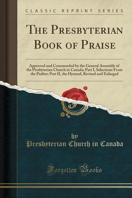 The Presbyterian Book of Praise: Approved and Commended by the General Assembly of the Presbyterian Church in Canada; Part I, Selections from the Psalter; Part II, the Hymnal, Revised and Enlarged (Classic Reprint)