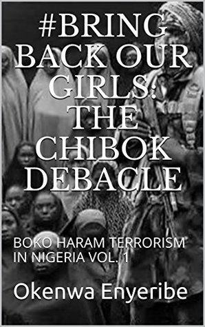 #BRING BACK OUR GIRLS: The Chibok Debacle: BOKO HARAM TERRORISM IN NIGERIA VOL. 1 (Okenwa Book 2)
