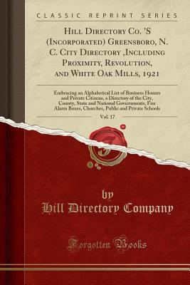 Hill Directory Co. 's (Incorporated) Greensboro, N. C. City Directory, Including Proximity, Revolution, and White Oak Mills, 1921, Vol. 17: Embracing an Alphabetical List of Business Houses and Private Citizens, a Directory of the City, County, State an