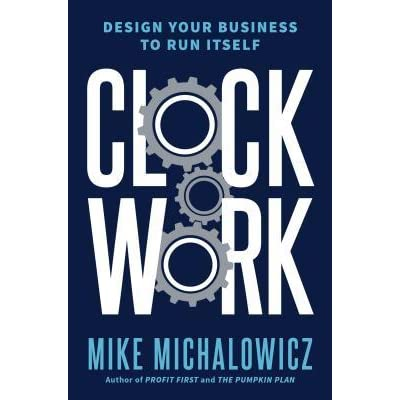 Clockwork Design Your Business To Run Itself By Mike Michalowicz