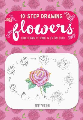 Ten Step Drawing Flowers 75 Blooms Blossoms And Bouquets To Draw In 10 Easy Steps By Mary Woodin