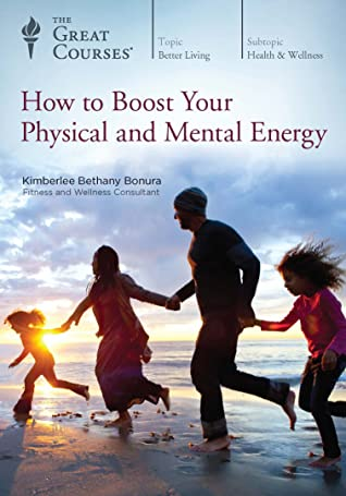 The Great Courses - How to Boost Your Physical and Mental Energy - Kimberlee Bethany Bonura, Ph.D.