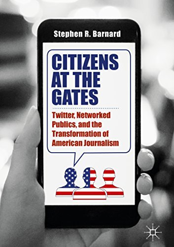Citizens at the Gates Twitter, Networked Publics, and the Transformation of American Journalism