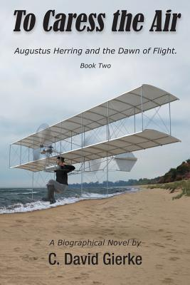 To Caress the Air: Augustus Herring and the Dawn of Flight. Book Two.