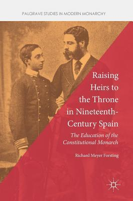 Raising Heirs to the Throne in Nineteenth-Century Spain The Education of the Constitutional Monarch