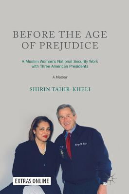 Before the Age of Prejudice: A Muslim Woman's National Security Work with Three American Presidents - A Memoir