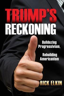 Trumps Reckoning: Bulldozing Progressivism, Rebuilding Americanism Rick Elkin
