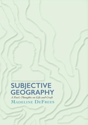 Subjective Geography: A Poet's Thoughts on Life and Craft Madeline DeFrees