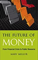 The Future of Money: From Financial Crisis to Public Resource