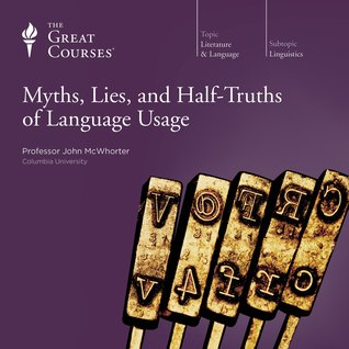 The Great Courses - Myths Lies and Half-Truths of Language Usage - John McWhorter, Ph.D.