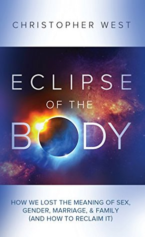 Eclipse of the Body : How We Lost the Meaning of Sex, Gender, Marriage, & Family (And How to Reclaim It)