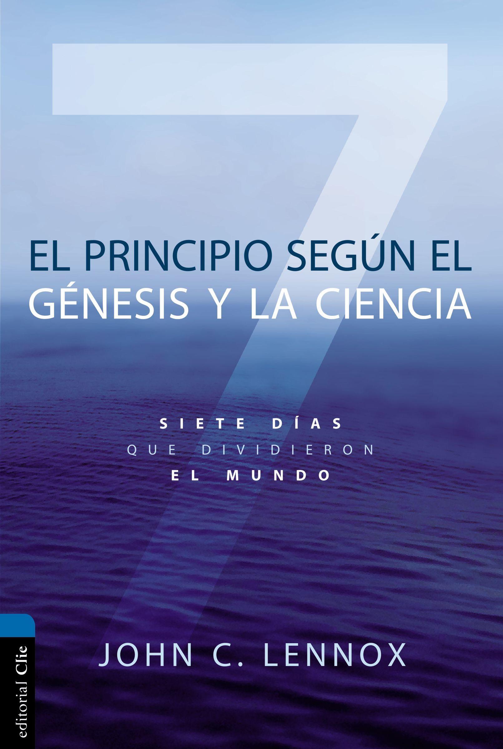 El principio según Génesis y la ciencia: Siete días que dividieron el mundo  by  John C. Lennox