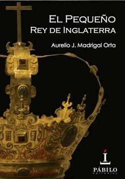 portada de la novela histórica El pequeño rey de Inglaterra, de Aurelio J. Madrigal Orta