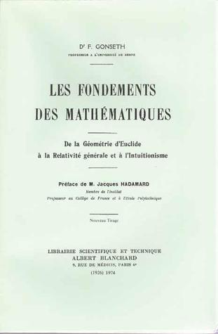 Les Fondements des mathématiques : De la géométrie d'Euclide à la relativité générale et à l'Intuitionisme Ferdinand Gonseth