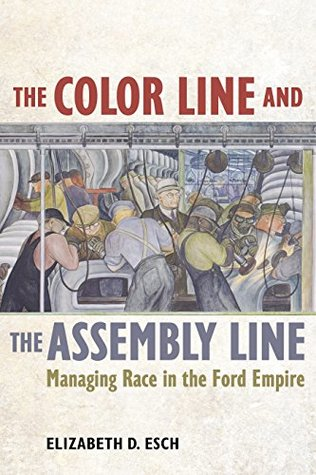 The Color Line and the Assembly Line: Managing Race in the Ford Empire (American Crossroads)